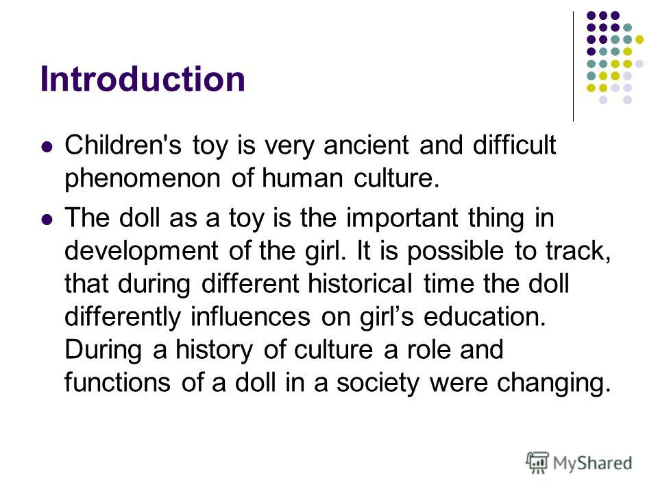 Introduction Children's toy is very ancient and difficult phenomenon of human culture. The doll as a toy is the important thing in development of the girl. It is possible to track, that during different historical time the doll differently influences