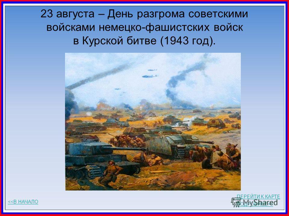 23 августа – День разгрома советскими войсками немецко-фашистских войск в Курской битве (1943 год). ПОДРОБНЕЕ>>