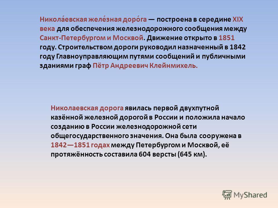 Никола́евская желе́зная доро́га построена в середине XIX века для обеспечения железнодорожного сообщения между Санкт-Петербургом и Москвой. Движение открыто в 1851 году. Строительством дороги руководил назначенный в 1842 году Главноуправляющим путями
