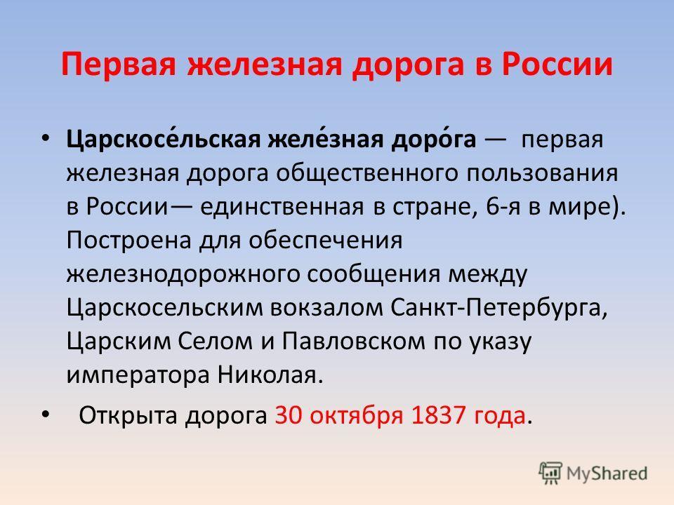 Первая железная дорога в России Царскосе́льская желе́зная доро́га первая железная дорога общественного пользования в России единственная в стране, 6-я в мире). Построена для обеспечения железнодорожного сообщения между Царскосельским вокзалом Санкт-П