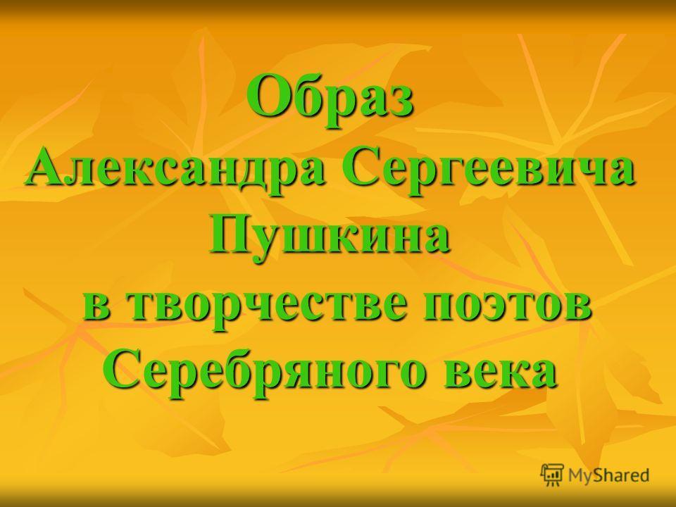 Образ Александра Сергеевича Пушкина в творчестве поэтов Серебряного века