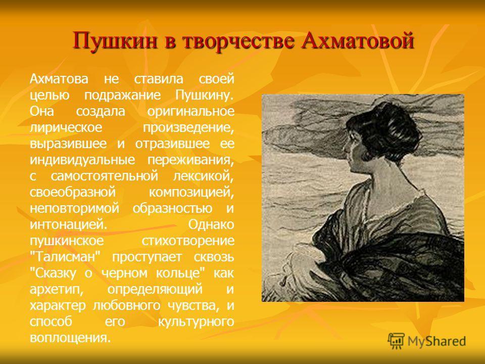 Пушкин в творчестве Ахматовой Ахматова не ставила своей целью подражание Пушкину. Она создала оригинальное лирическое произведение, выразившее и отразившее ее индивидуальные переживания, с самостоятельной лексикой, своеобразной композицией, неповтори