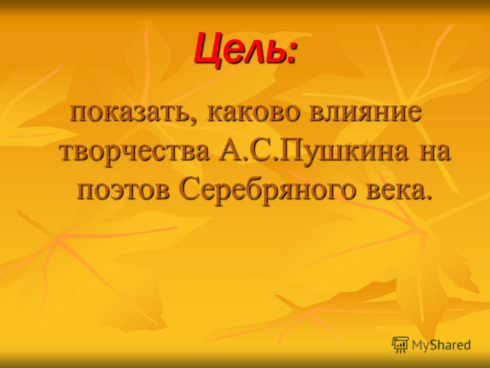 Цель: показать, каково влияние творчества А.С.Пушкина на поэтов Серебряного века.