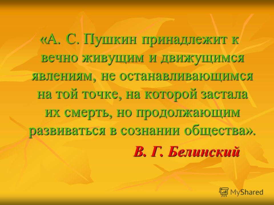 «А. С. Пушкин принадлежит к вечно живущим и движущимся явлениям, не останавливающимся на той точке, на которой застала их смерть, но продолжающим развиваться в сознании общества». «А. С. Пушкин принадлежит к вечно живущим и движущимся явлениям, не ос