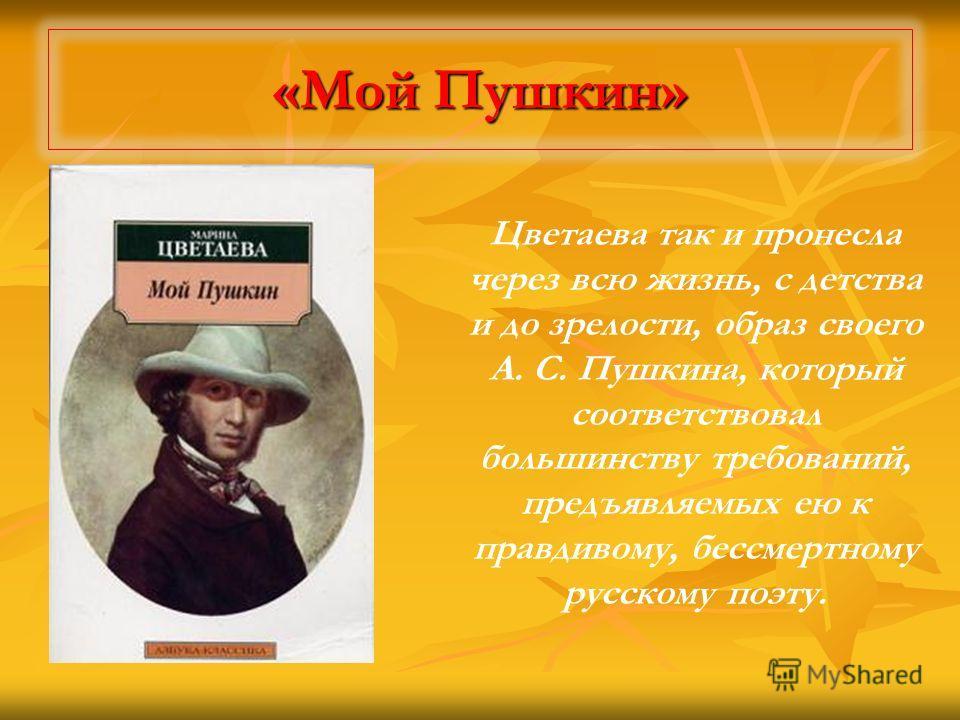 «Мой Пушкин» Цветаева так и пронесла через всю жизнь, с детства и до зрелости, образ своего А. С. Пушкина, который соответствовал большинству требований, предъявляемых ею к правдивому, бессмертному русскому поэту.