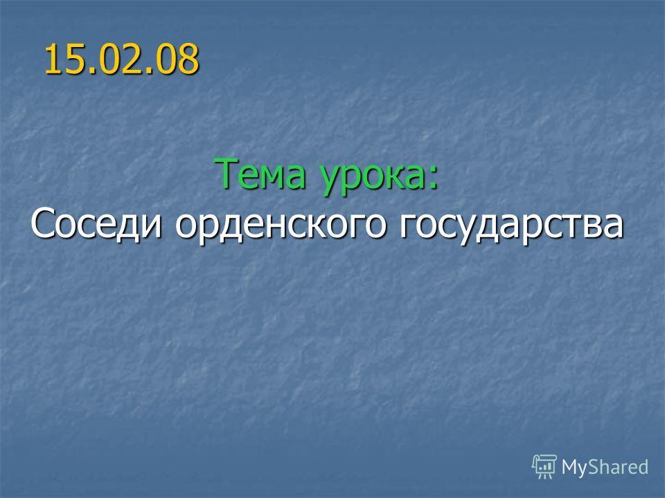 15.02.08 Тема урока: Соседи орденского государства