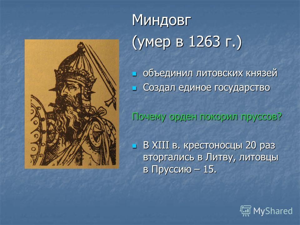 Миндовг (умер в 1263 г.) объединил литовских князей объединил литовских князей Создал единое государство Создал единое государство Почему орден покорил пруссов? В XIII в. крестоносцы 20 раз вторгались в Литву, литовцы в Пруссию – 15. В XIII в. кресто