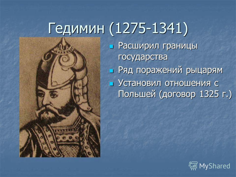 Гедимин (1275-1341) Расширил границы государства Расширил границы государства Ряд поражений рыцарям Ряд поражений рыцарям Установил отношения с Польшей (договор 1325 г.) Установил отношения с Польшей (договор 1325 г.)
