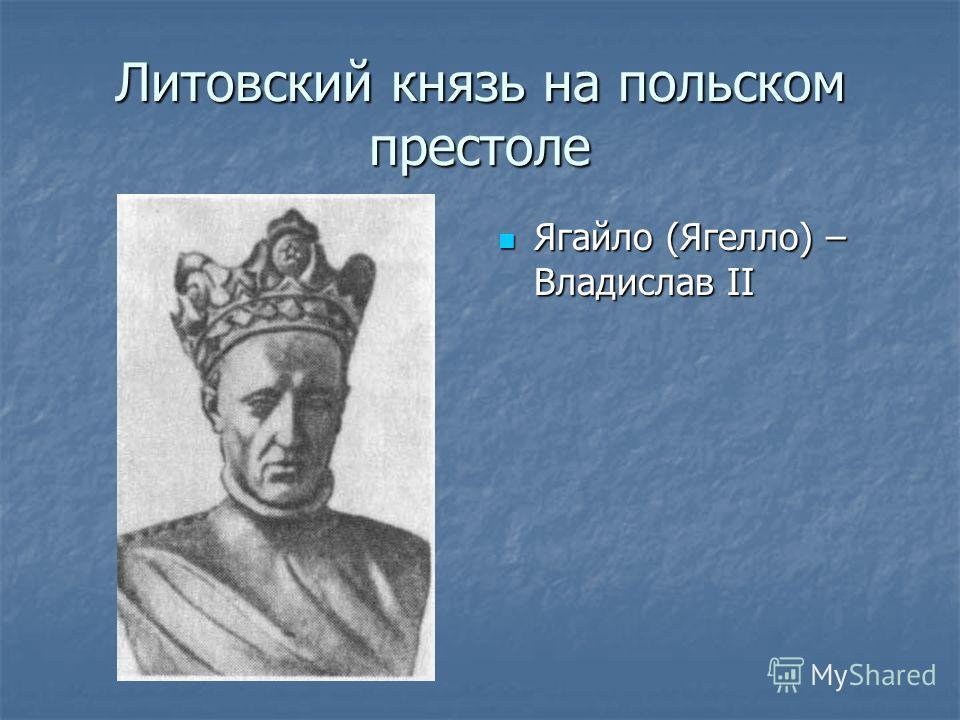 Литовский князь на польском престоле Ягайло (Ягелло) – Владислав II Ягайло (Ягелло) – Владислав II