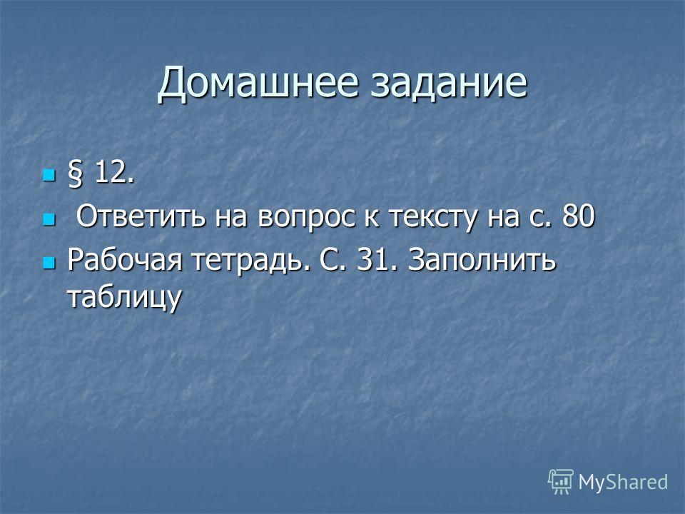 Домашнее задание § 12. § 12. Ответить на вопрос к тексту на с. 80 Ответить на вопрос к тексту на с. 80 Рабочая тетрадь. С. 31. Заполнить таблицу Рабочая тетрадь. С. 31. Заполнить таблицу