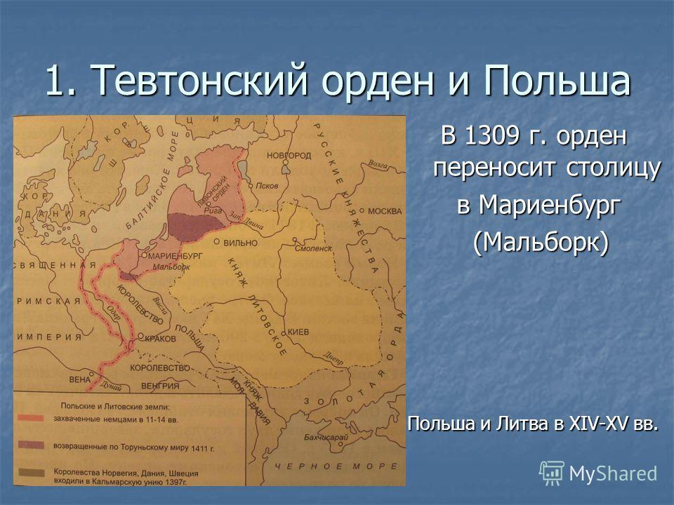 1. Тевтонский орден и Польша В 1309 г. орден переносит столицу В 1309 г. орден переносит столицу в Мариенбург в Мариенбург (Мальборк) (Мальборк) Польша и Литва в XIV-XV вв.