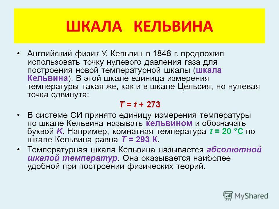 ШКАЛА КЕЛЬВИНА Английский физик У. Кельвин в 1848 г. предложил использовать точку нулевого давления газа для построения новой температурной шкалы (шкала Кельвина). В этой шкале единица измерения температуры такая же, как и в шкале Цельсия, но нулевая