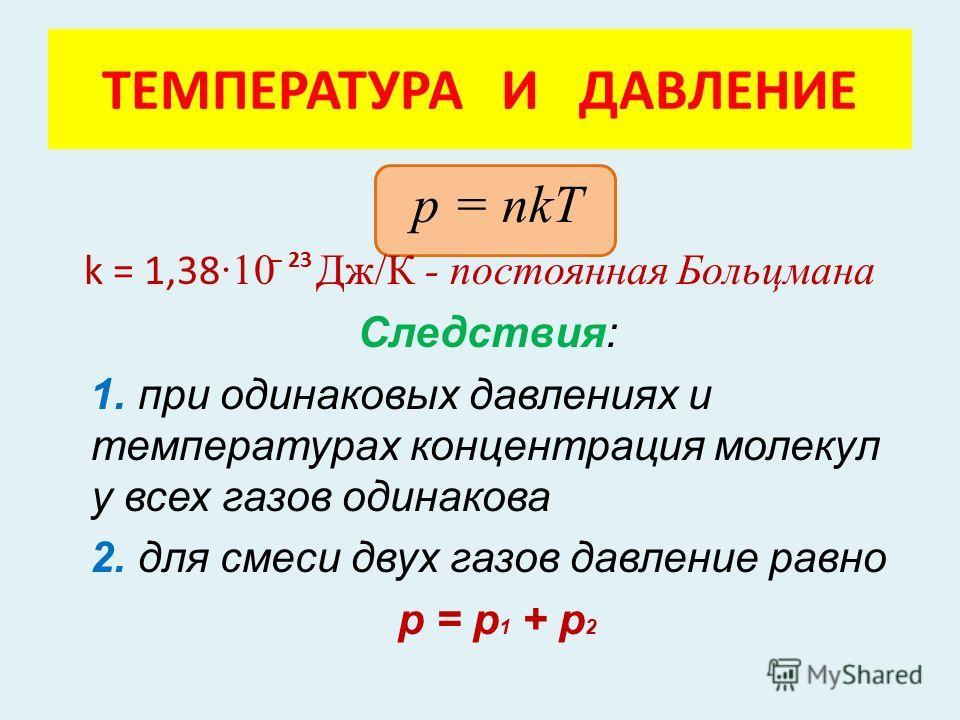 р = nkT k = 1,38 ·10 Дж/К - постоянная Больцмана Следствия: 1. при одинаковых давлениях и температурах концентрация молекул у всех газов одинакова 2. для смеси двух газов давление равно р = р 1 + р 2 ТЕМПЕРАТУРА И ДАВЛЕНИЕ – 23