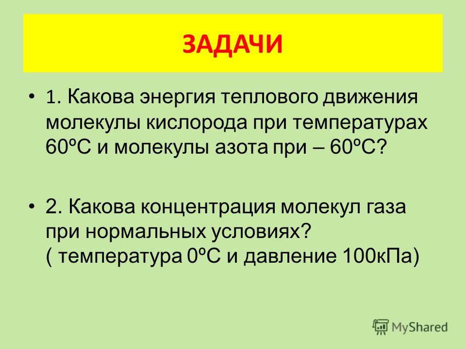 ЗАДАЧИ 1. Какова энергия теплового движения молекулы кислорода при температурах 60ºС и молекулы азота при – 60ºС? 2. Какова концентрация молекул газа при нормальных условиях? ( температура 0ºС и давление 100кПа)