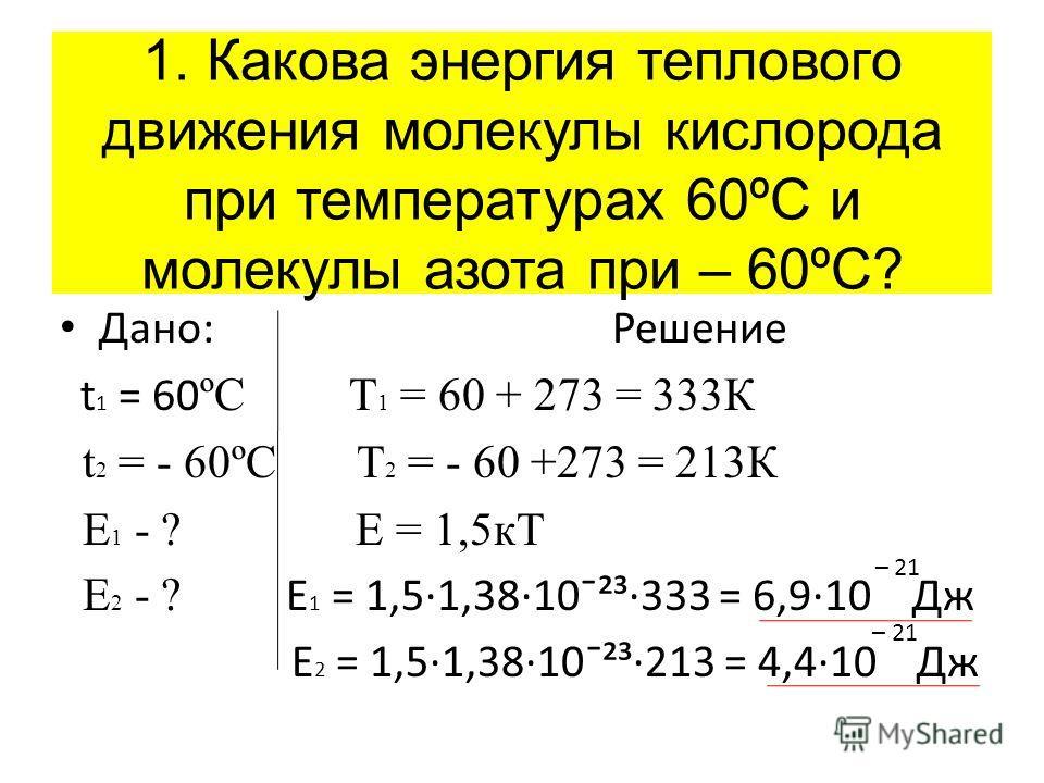 Дано: Решение t 1 = 60 ºC Т 1 = 60 + 273 = 333К t 2 = - 60ºC Т 2 = - 60 +273 = 213К E 1 - ? Е = 1,5кТ E 2 - ? Е 1 = 1,5·1,38·10ˉ²³·333 = 6,9·10 Дж Е 2 = 1,5·1,38·10ˉ²³·213 = 4,4·10 Дж 1. Какова энергия теплового движения молекулы кислорода при темпер
