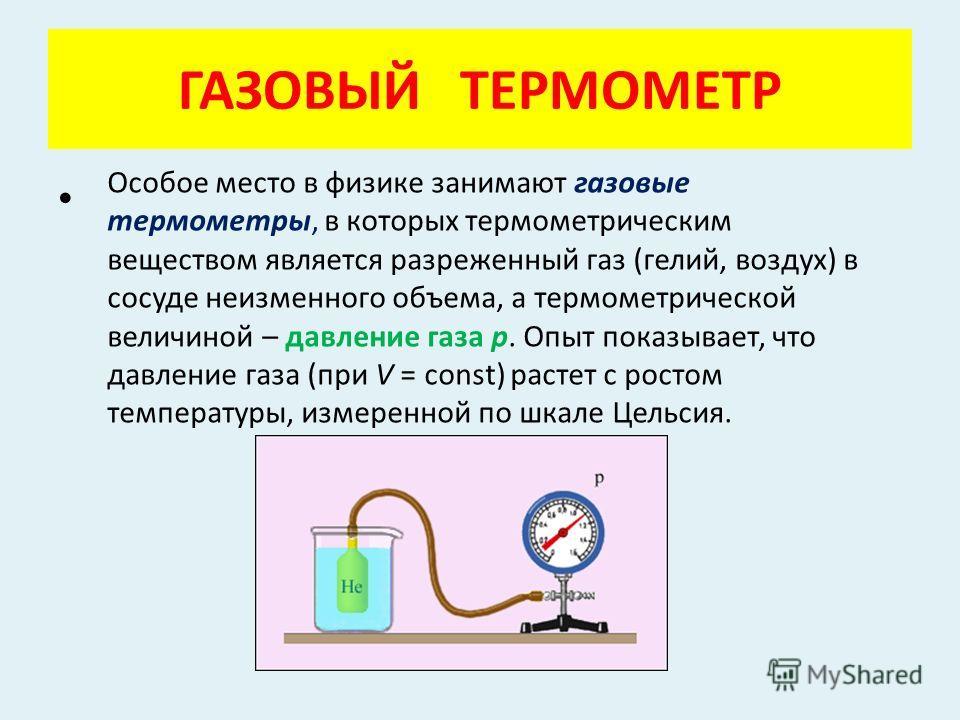 ГАЗОВЫЙ ТЕРМОМЕТР Особое место в физике занимают газовые термометры, в которых термометрическим веществом является разреженный газ (гелий, воздух) в сосуде неизменного объема, а термометрической величиной – давление газа p. Опыт показывает, что давле