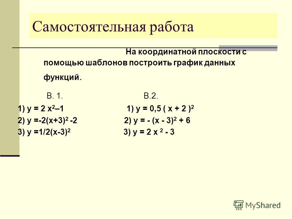 Самостоятельная работа На координатной плоскости с помощью шаблонов построить график данных функций. В. 1. В.2. 1) y = 2 x 2 –1 1) y = 0,5 ( x + 2 ) 2 2) y =-2(x+3) 2 -2 2) y = - (x - 3) 2 + 6 3) y =1/2(x-3) 2 3) y = 2 x 2 - 3