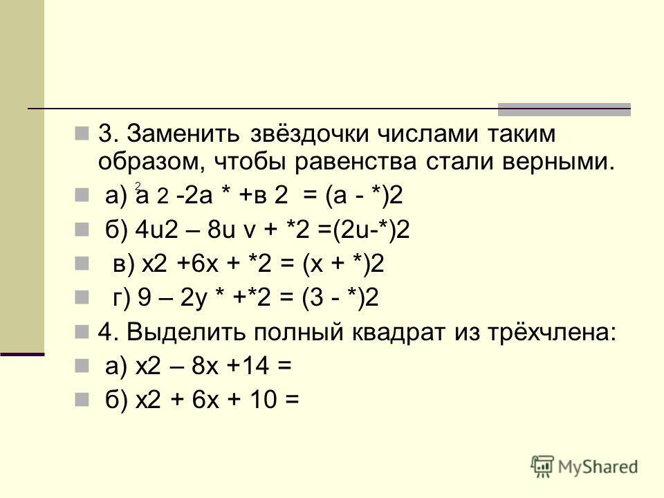 3. Заменить звёздочки числами таким образом, чтобы равенства стали верными. а) а 2 -2а * +в 2 = (а - *)2 б) 4u2 – 8u v + *2 =(2u-*)2 в) x2 +6x + *2 = (x + *)2 г) 9 – 2y * +*2 = (3 - *)2 4. Выделить полный квадрат из трёхчлена: а) x2 – 8x +14 = б) x2