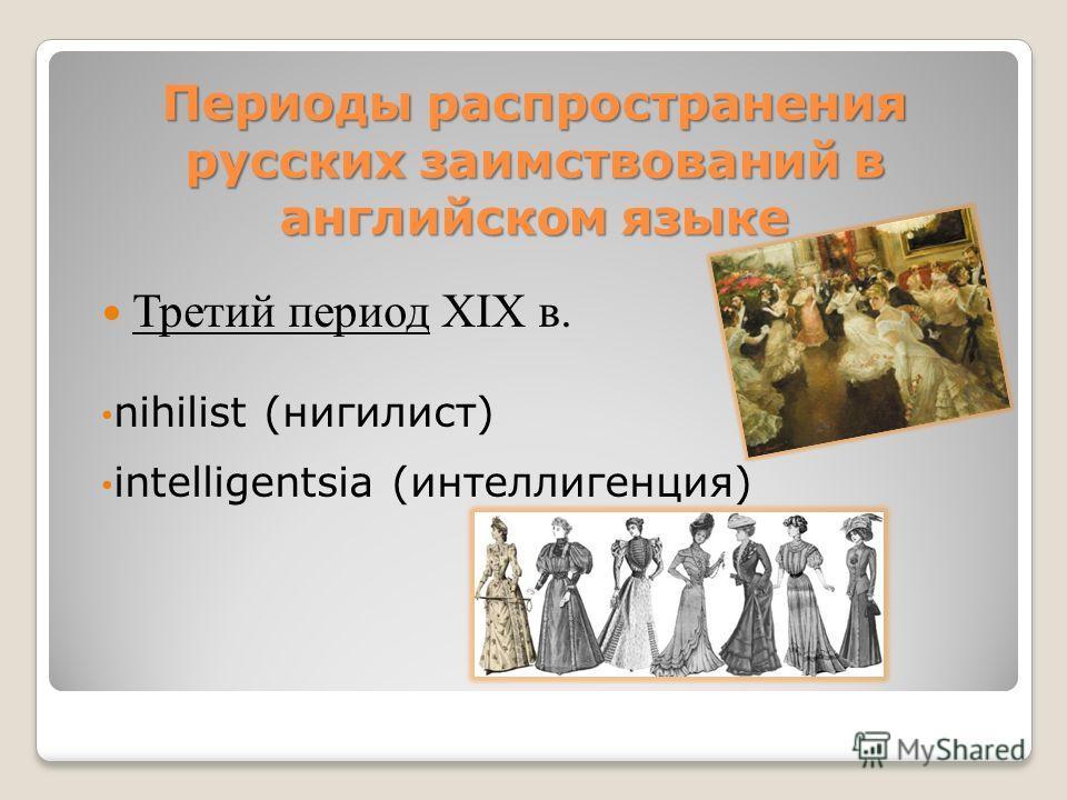 Третий период XIX в. nihilist (нигилист) intelligentsia (интеллигенция) Периоды распространения русских заимствований в английском языке