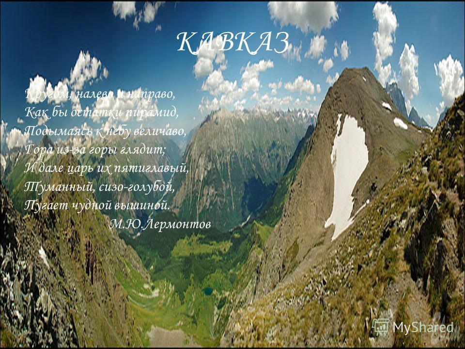 КАВКАЗ Кругом, налево и направо, Как бы остатки пирамид, Подымаясь к небу величаво, Гора из-за горы глядит; И дале царь их пятиглавый, Туманный, сизо-голубой, Пугает чудной вышиной. М.Ю.Лермонтов КАВКАЗ