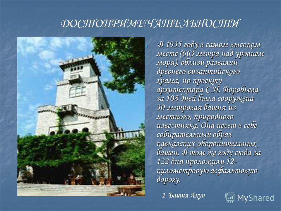 ДОСТОПРИМЕЧАТЕЛЬНОСТИ 1. Башня Ахун В 1935 году в самом высоком месте (663 метра над уровнем моря), вблизи развалин древнего византийского храма, по проекту архитектора С.И. Воробьева за 108 дней была сооружена 30-метровая башня из местного, природно