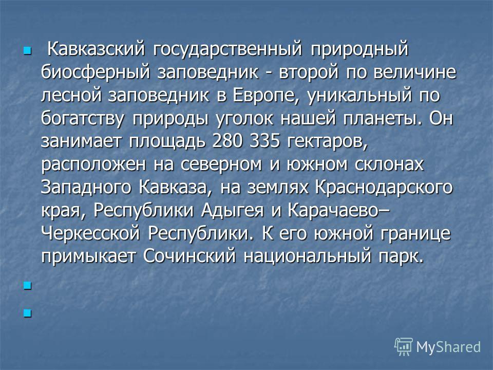 Кавказский государственный природный биосферный заповедник - второй по величине лесной заповедник в Европе, уникальный по богатству природы уголок нашей планеты. Он занимает площадь 280 335 гектаров, расположен на северном и южном склонах Западного К