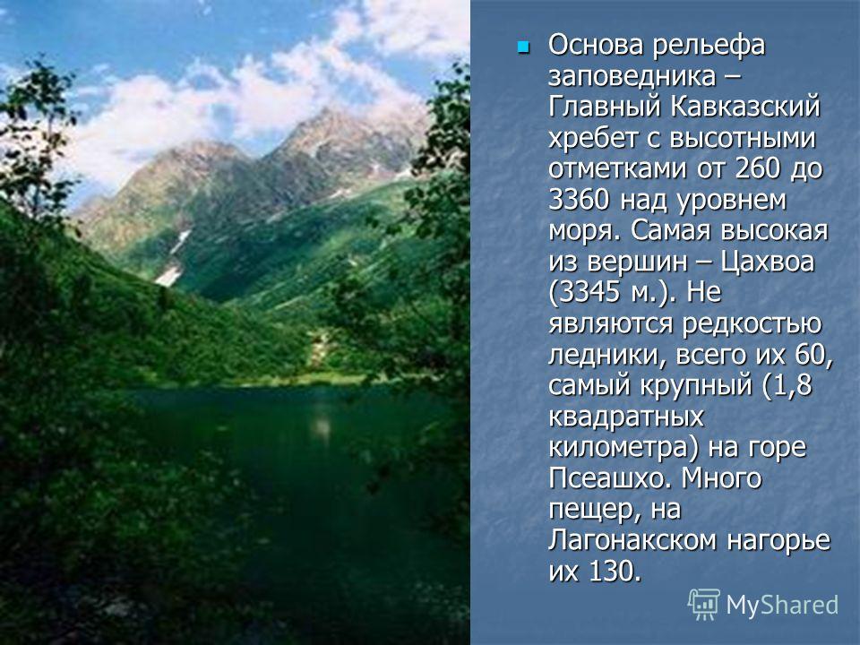 Основа рельефа заповедника – Главный Кавказский хребет с высотными отметками от 260 до 3360 над уровнем моря. Самая высокая из вершин – Цахвоа (3345 м.). Не являются редкостью ледники, всего их 60, самый крупный (1,8 квадратных километра) на горе Псе