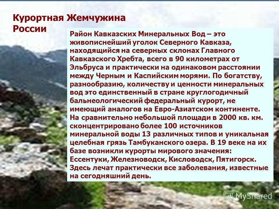 Район Кавказских Минеральных Вод – это живописнейший уголок Северного Кавказа, находящийся на северных склонах Главного Кавказского Хребта, всего в 90 километрах от Эльбруса и практически на одинаковом расстоянии между Черным и Каспийским морями. По