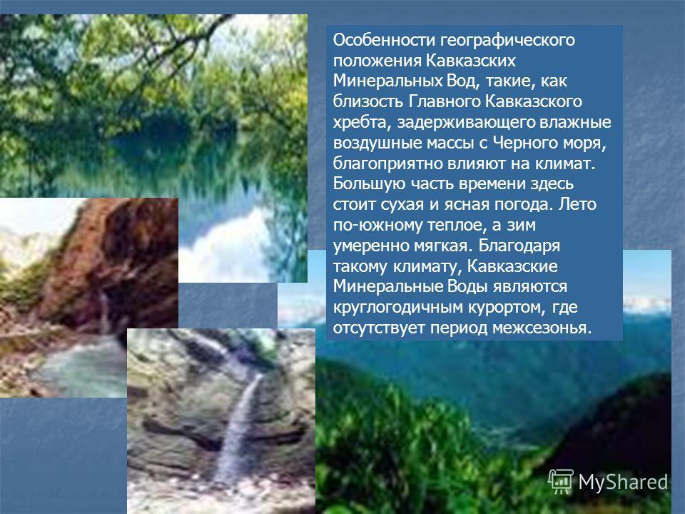 Особенности географического положения Кавказских Минеральных Вод, такие, как близость Главного Кавказского хребта, задерживающего влажные воздушные массы с Черного моря, благоприятно влияют на климат. Большую часть времени здесь стоит сухая и ясная п