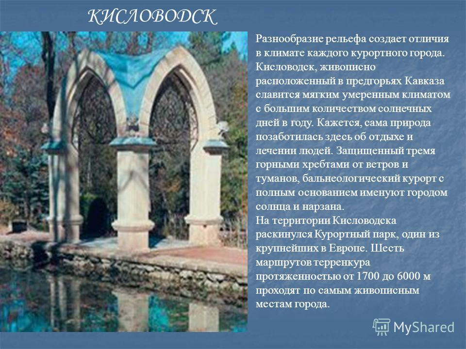 Разнообразие рельефа создает отличия в климате каждого курортного города. Кисловодск, живописно расположенный в предгорьях Кавказа славится мягким умеренным климатом с большим количеством солнечных дней в году. Кажется, сама природа позаботилась здес