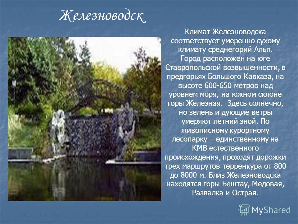 Климат Железноводска соответствует умеренно сухому климату среднегорий Альп. Город расположен на юге Ставропольской возвышенности, в предгорьях Большого Кавказа, на высоте 600-650 метров над уровнем моря, на южном склоне горы Железная. Здесь солнечно