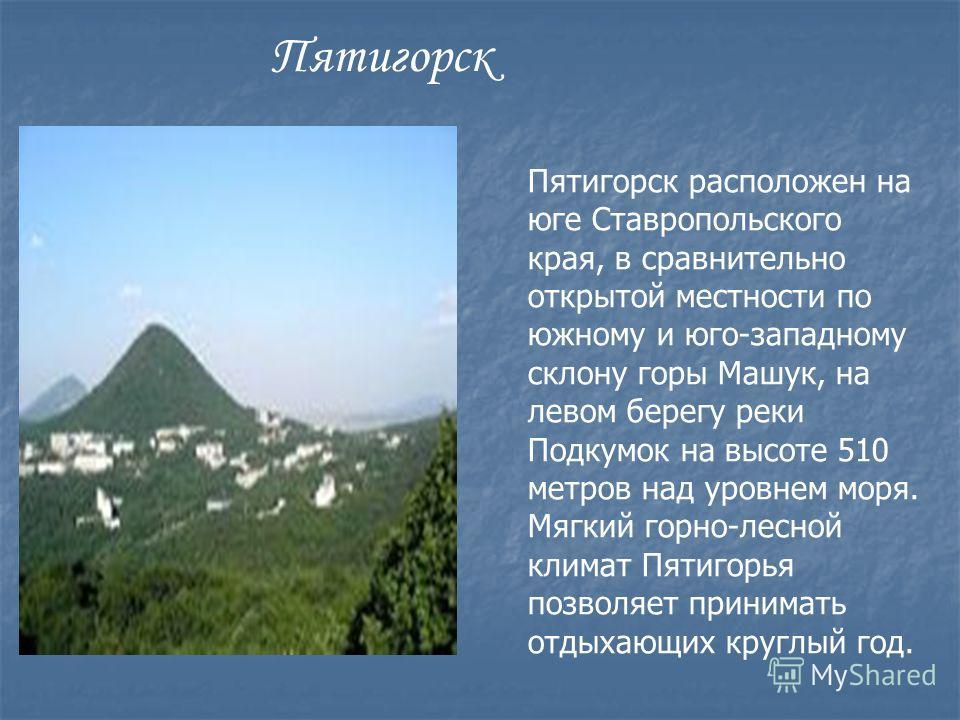Пятигорск расположен на юге Ставропольского края, в сравнительно открытой местности по южному и юго-западному склону горы Машук, на левом берегу реки Подкумок на высоте 510 метров над уровнем моря. Мягкий горно-лесной климат Пятигорья позволяет прини