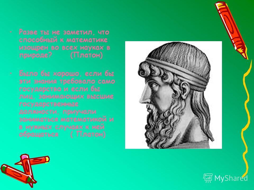Разве ты не заметил, что способный к математике изощрен во всех науках в природе? (Платон) Было бы хорошо, если бы эти знания требовало само государство и если бы лиц, занимающих высшие государственные должности, приучали заниматься математикой и в н