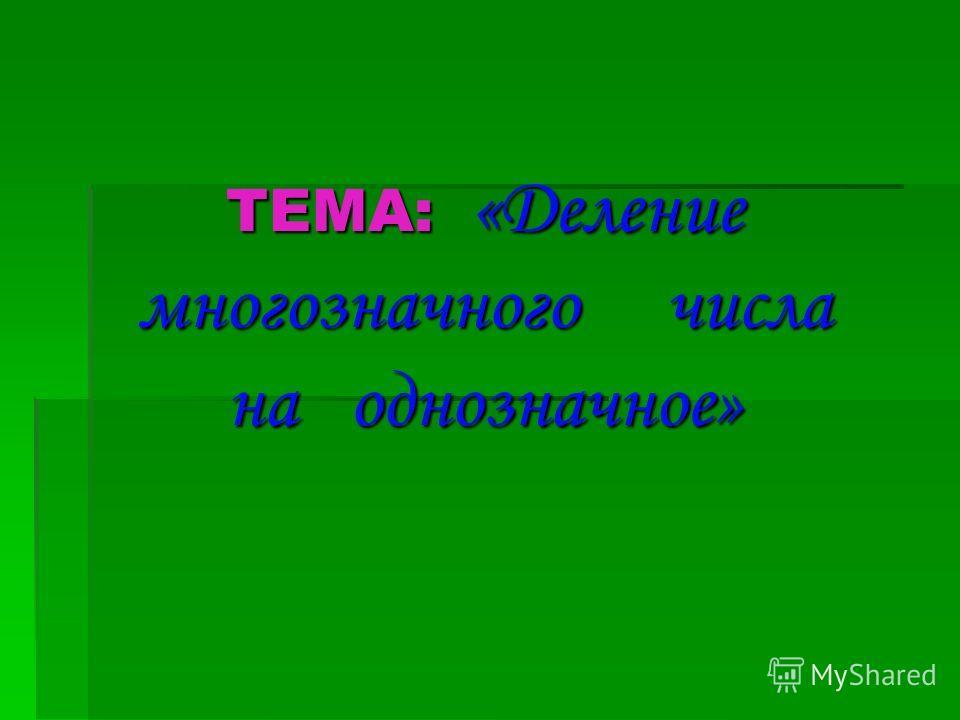 ТЕМА: «Деление многозначного числа на однозначное»