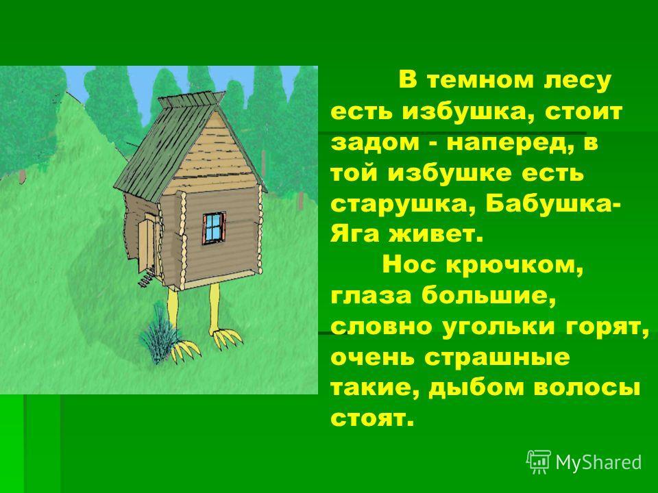 В темном лесу есть избушка, стоит задом - наперед, в той избушке есть старушка, Бабушка- Яга живет. Нос крючком, глаза большие, словно угольки горят, очень страшные такие, дыбом волосы стоят.