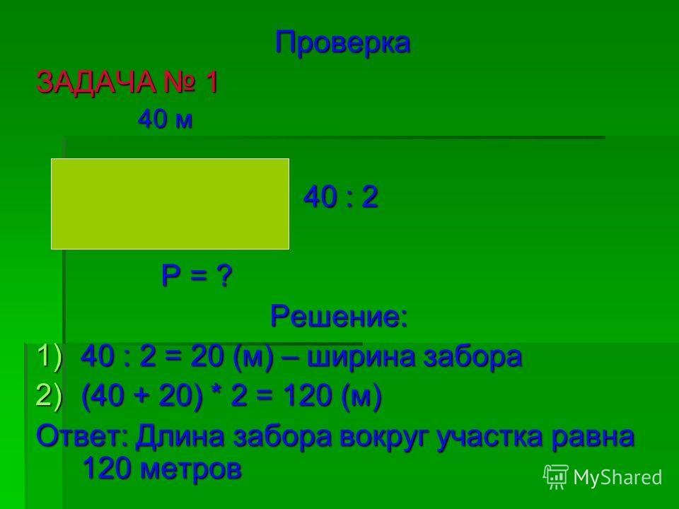 Проверка ЗАДАЧА 1 40 м 40 м 40 : 2 40 : 2 Р = ? Р = ? Решение: Решение: 1)40 : 2 = 20 (м) – ширина забора 2)(40 + 20) * 2 = 120 (м) Ответ: Длина забора вокруг участка равна 120 метров