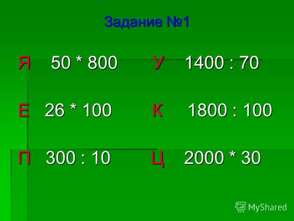 Задание 1 Я 50 * 800 У 1400 : 70 Е 26 * 100 К 1800 : 100 П 300 : 10 Ц 2000 * 30