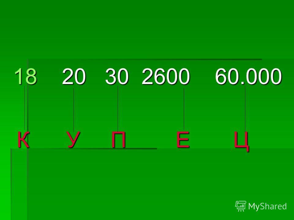 18 20 30 2600 60.000 К У П Е Ц К У П Е Ц