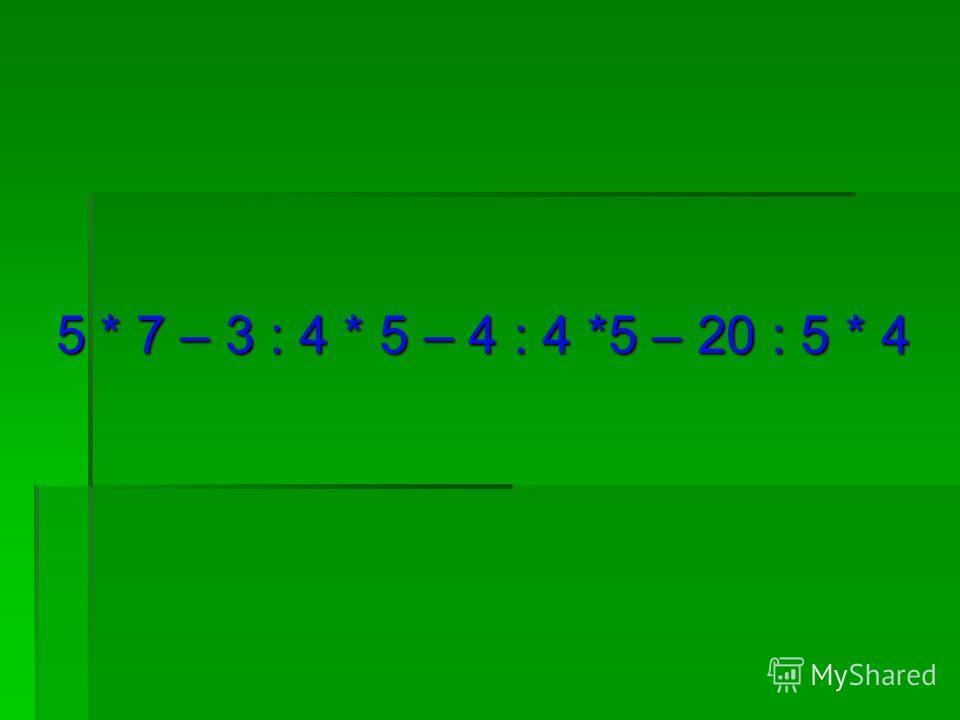 5 * 7 – 3 : 4 * 5 – 4 : 4 *5 – 20 : 5 * 4 5 * 7 – 3 : 4 * 5 – 4 : 4 *5 – 20 : 5 * 4