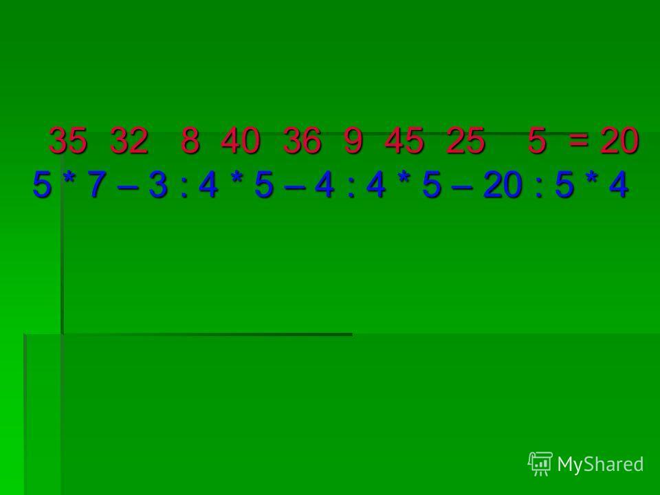 35 32 8 40 36 9 45 25 5 = 20 5 * 7 – 3 : 4 * 5 – 4 : 4 * 5 – 20 : 5 * 4 35 32 8 40 36 9 45 25 5 = 20 5 * 7 – 3 : 4 * 5 – 4 : 4 * 5 – 20 : 5 * 4