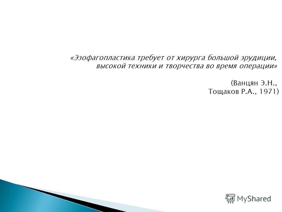 «Эзофагопластика требует от хирурга большой эрудиции, высокой техники и творчества во время операции» (Ванцян Э.Н., Тощаков Р.А., 1971)