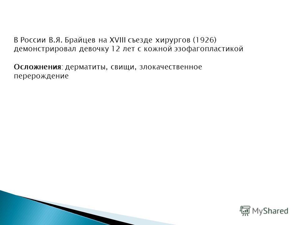 В России В.Я. Брайцев на XVIII съезде хирургов (1926) демонстрировал девочку 12 лет с кожной эзофагопластикой Осложнения: дерматиты, свищи, злокачественное перерождение