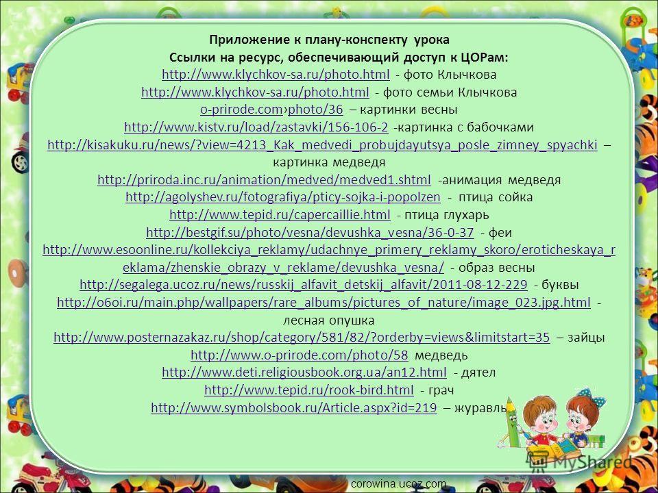 Приложение к плану-конспекту урока Ссылки на ресурс, обеспечивающий доступ к ЦОРам: http://www.klychkov-sa.ru/photo.html - фото Клычкова http://www.klychkov-sa.ru/photo.html - фото семьи Клычкова o-prirode.comphoto/36 – картинки весны http://www.kist