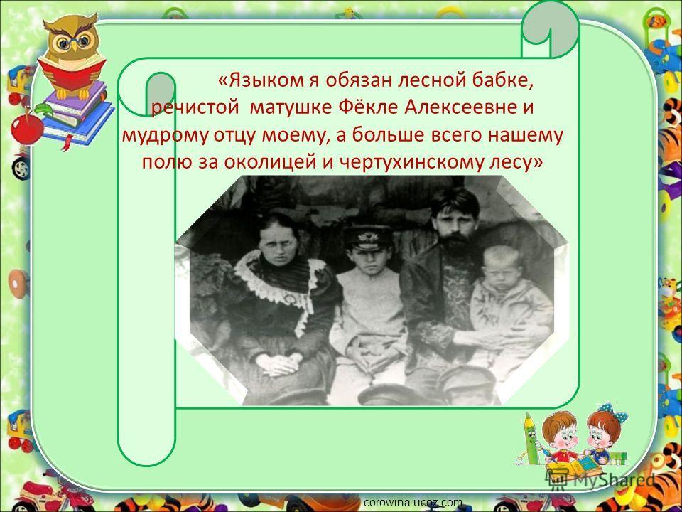 corowina.ucoz.com «Языком я обязан лесной бабке, речистой матушке Фёкле Алексеевне и мудрому отцу моему, а больше всего нашему полю за околицей и чертухинскому лесу»
