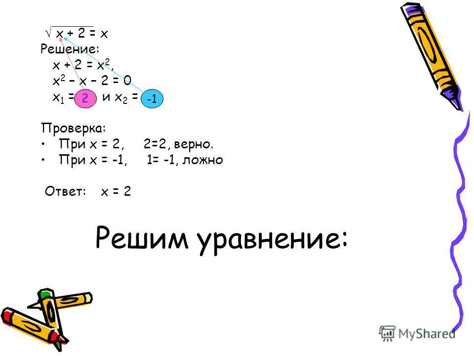 Решим уравнение: х + 2 = х Решение: х + 2 = х 2, х 2 – х – 2 = 0 х 1 = и х 2 = Проверка: При х = 2, 2=2, верно. При х = -1, 1= -1, ложно Ответ: х = 2 2
