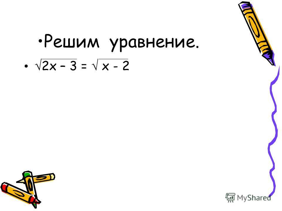 Решим уравнение. 2х – 3 = х - 2