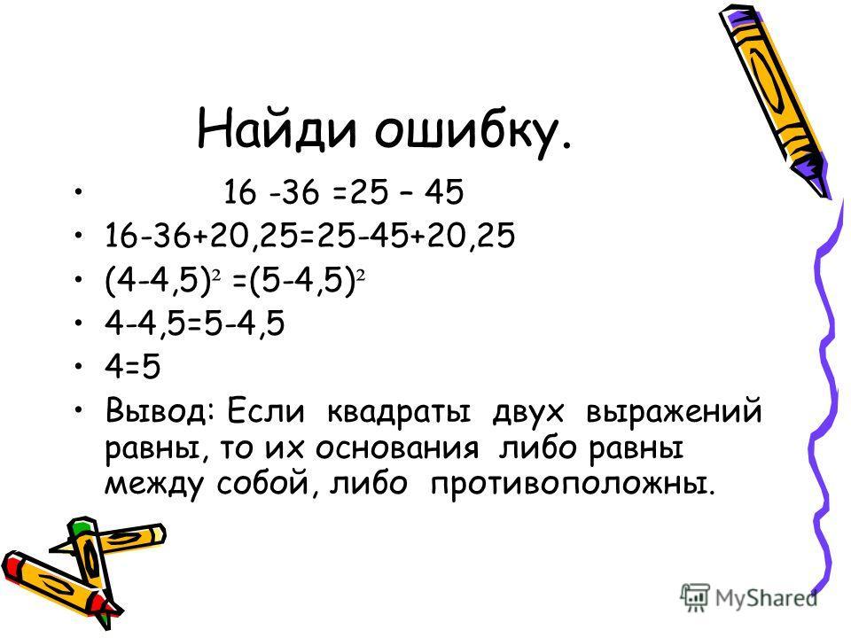 Найди ошибку. 16 -36 =25 – 45 16-36+20,25=25-45+20,25 (4-4,5) ² =(5-4,5) ² 4-4,5=5-4,5 4=5 Вывод: Если квадраты двух выражений равны, то их основания либо равны между собой, либо противоположны.