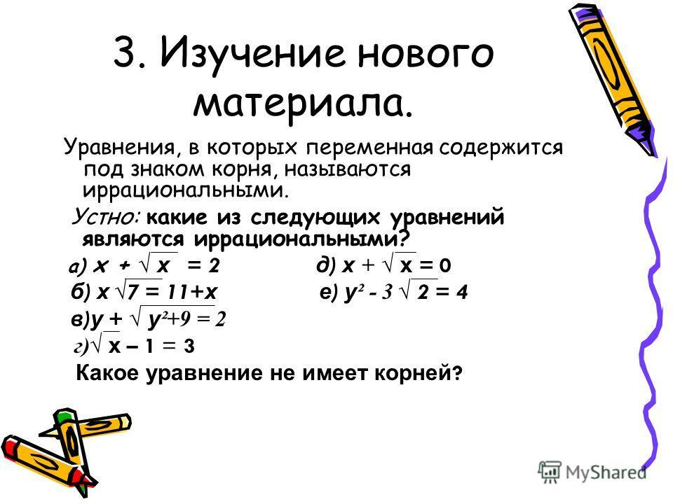 3. Изучение нового материала. Уравнения, в которых переменная содержится под знаком корня, называются иррациональными. Устно: какие из следующих уравнений являются иррациональными? а) х + х = 2 д ) х + х = 0 б ) х 7 = 11+ х е ) у ² - 3 2 = 4 в ) у +