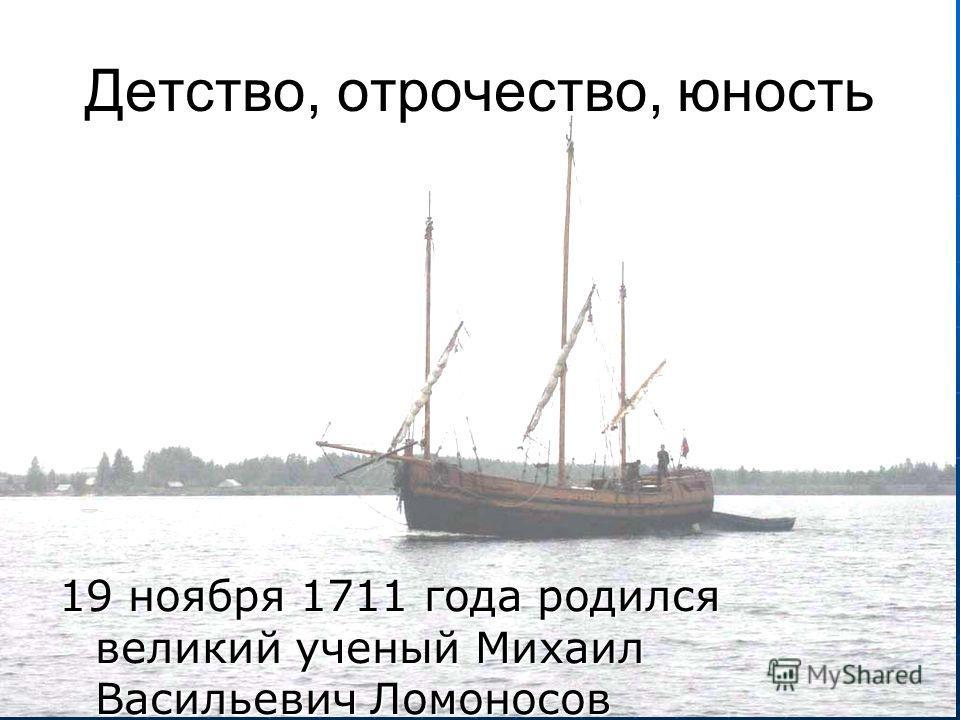 Детство, отрочество, юность 19 ноября 1711 года родился великий ученый Михаил Васильевич Ломоносов