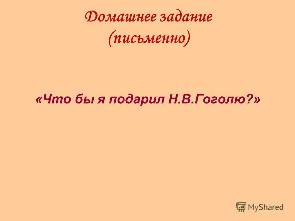 Домашнее задание (письменно) «Что бы я подарил Н.В.Гоголю?»